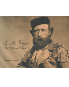 G.A. CUSTER HIS LIFE AND TIMES
